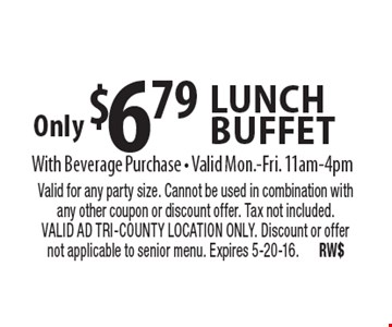 Only $6.79 lunch buffet With Beverage Purchase • Valid Mon.-Fri. 11am-4pm. Valid for any party size. Cannot be used in combination with any other coupon or discount offer. Tax not included. VALID AD TRI-COUNTY LOCATION ONLY. Discount or offer not applicable to senior menu. Expires 5-20-16. RW$
