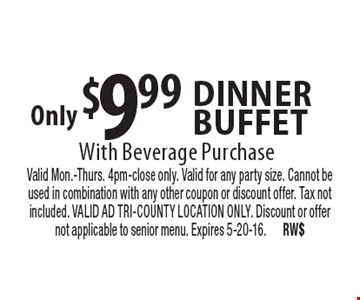 Only $9.99 Dinner buffet With Beverage Purchase. Valid Mon.-Thurs. 4pm-close only. Valid for any party size. Cannot be used in combination with any other coupon or discount offer. Tax not included. VALID AD TRI-COUNTY LOCATION ONLY. Discount or offer not applicable to senior menu. Expires 5-20-16. RW$