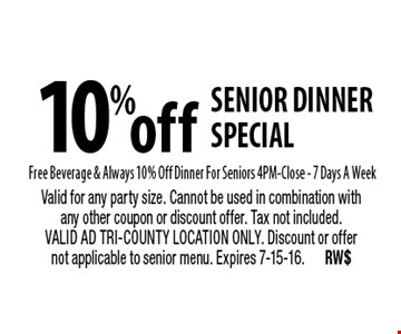 10% off senior dinner special Free Beverage & Always 10% Off Dinner For Seniors 4PM-Close - 7 Days A Week. Valid for any party size. Cannot be used in combination with any other coupon or discount offer. Tax not included. VALID AD TRI-COUNTY LOCATION ONLY. Discount or offer not applicable to senior menu. Expires 7-15-16.RW$