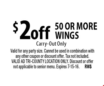 $2 off 50 or more wings Carry-Out Only. Valid for any party size. Cannot be used in combination with any other coupon or discount offer. Tax not included. VALID AD TRI-COUNTY LOCATION ONLY. Discount or offer not applicable to senior menu. Expires 7-15-16. RW$