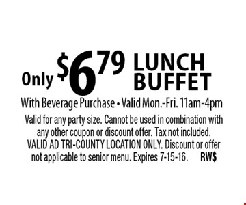 Only $6.79 lunch buffet With Beverage Purchase • Valid Mon.-Fri. 11am-4pm. Valid for any party size. Cannot be used in combination with any other coupon or discount offer. Tax not included. VALID AD TRI-COUNTY LOCATION ONLY. Discount or offer not applicable to senior menu. Expires 7-15-16. RW$