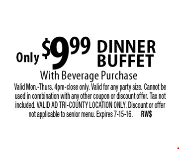 Only $9.99 Dinner Buffet With Beverage Purchase. Valid Mon.-Thurs. 4pm-close only. Valid for any party size. Cannot be used in combination with any other coupon or discount offer. Tax not included. VALID AD TRI-COUNTY LOCATION ONLY. Discount or offer not applicable to senior menu. Expires 7-15-16. RW$