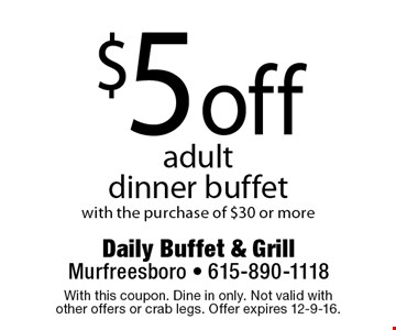 $5 off adultdinner buffet with the purchase of $30 or more. With this coupon. Dine in only. Not valid with other offers or crab legs. Offer expires 12-9-16.