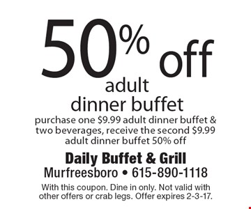 50% off adult dinner buffet purchase one $9.99 adult dinner buffet & two beverages, receive the second $9.99 adult dinner buffet 50% off. With this coupon. Dine in only. Not valid with other offers or crab legs. Offer expires 2-3-17.