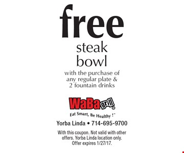 Free steak bowl with the purchase of any regular plate & 2 fountain drinks. With this coupon. Not valid with other offers. Yorba Linda location only. Offer expires 1/27/17.