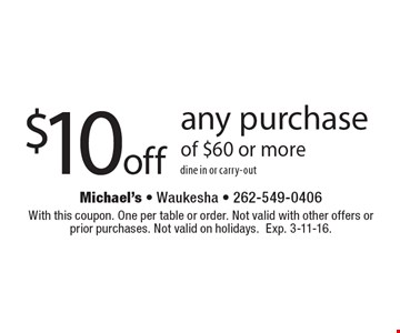 $10 off any purchase of $60 or more. dine in or carry-out. With this coupon. One per table or order. Not valid with other offers or prior purchases. Not valid on holidays. Exp. 3-11-16.