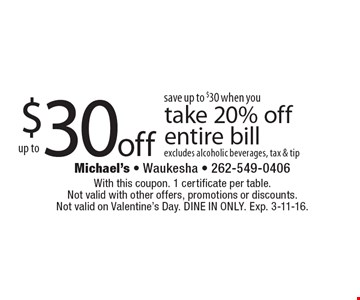 Save up to $30 when you take 20% off entire bill excludes alcoholic beverages, tax & tip. With this coupon. 1 certificate per table. Not valid with other offers, promotions or discounts. Not valid on Valentine's Day. DINE IN ONLY. Exp. 3-11-16.