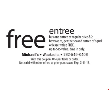 Free entree. Buy one entree at regular price & 2 beverages, get the second entree of equal or lesser value FREE. up to $15 value. dine in only. With this coupon. One per table or order. Not valid with other offers or prior purchases. Exp. 3-11-16.