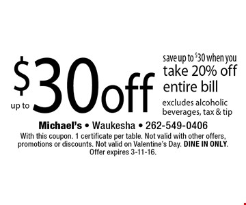 $30 off save up to $30 when you take 20% off entire bill. excludes alcoholic beverages, tax & tip. With this coupon. 1 certificate per table. Not valid with other offers, promotions or discounts. Not valid on Valentine's Day. DINE IN ONLY. Offer expires 3-11-16.