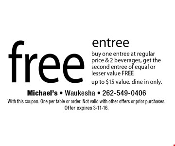 Free entree. Buy one entree at regular price & 2 beverages, get the second entree of equal or lesser value FREE. Up to $15 value. Dine in only. With this coupon. One per table or order. Not valid with other offers or prior purchases. Offer expires 3-11-16.