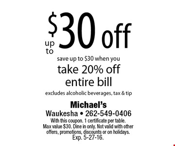 Up to $30 off. Save up to $30 when you take 20% off entire bill. Excludes alcoholic beverages, tax & tip. With this coupon. 1 certificate per table. Max value $30. Dine in only. Not valid with other offers, promotions, discounts or on holidays. Exp. 5-27-16.