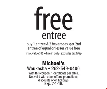 Free entree. Buy 1 entree & 2 beverages, get 2nd entree of equal or lesser value free. Max. value $15 • dine in only • excludes tax & tip. With this coupon. 1 certificate per table. Not valid with other offers, promotions, discounts or on holidays. Exp. 7-1-16.