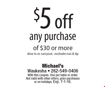 $5 off any purchase of $30 or more. Dine in or carryout. Excludes tax & tip. With this coupon. One per table or order. Not valid with other offers, prior purchases or on holidays. Exp. 7-1-16.