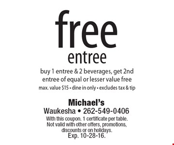 free entree buy 1 entree & 2 beverages, get 2nd entree of equal or lesser value free. Max. value $15. Dine in only. Excludes tax & tip. With this coupon. 1 certificate per table. Not valid with other offers, promotions, discounts or on holidays. Exp. 10-28-16.