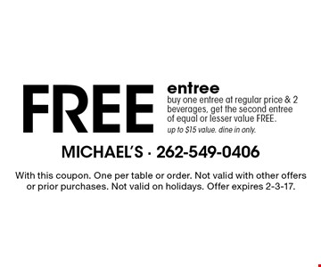 Free entree buy one entree at regular price & 2 beverages, get the second entreeof equal or lesser value FREE. up to $15 value. dine in only. With this coupon. One per table or order. Not valid with other offers or prior purchases. Not valid on holidays. Offer expires 2-3-17.
