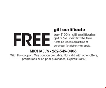 Free gift certificate buy $100 in gift certificates, get a $20 certificate free Not to be redeemed at time of purchase. Restriction may apply. With this coupon. One coupon per table. Not valid with other offers, promotions or on prior purchases. Expires 2/3/17.