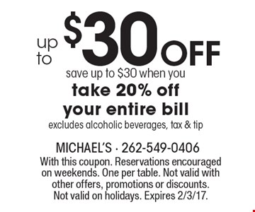 up to $30 Off. Save up to $30 when you take 20% off your entire bill excludes alcoholic beverages, tax & tip. With this coupon. Reservations encouraged on weekends. One per table. Not valid with other offers, promotions or discounts. Not valid on holidays. Expires 2/3/17.