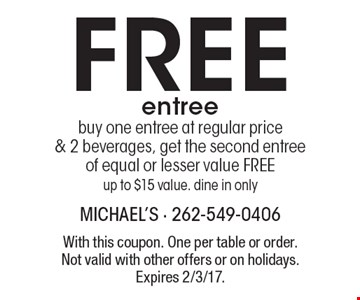 Free entree buy one entree at regular price & 2 beverages, get the second entree of equal or lesser value FREE. Up to $15 value. Dine in only. With this coupon. One per table or order. Not valid with other offers or on holidays. Expires 2/3/17.