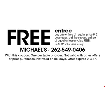 Free entree buy one entree at regular price & 2 beverages, get the second entreeof equal or lesser value FREE. up to $15 value. dine in only.. With this coupon. One per table or order. Not valid with other offers or prior purchases. Not valid on holidays. Offer expires 2-3-17.