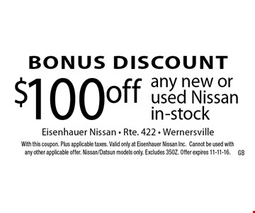 BONUS DISCOUNT $100off any new or used Nissan in-stock. With this coupon. Plus applicable taxes. Valid only at Eisenhauer Nissan Inc.Cannot be used withany other applicable offer. Nissan/Datsun models only. Excludes 350Z. Offer expires 11-11-16.
