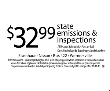 $32.99 state emissions & inspections All Makes & Models - Pass or Fail Does Not Include $6 State Inspection Sticker Fee. With this coupon. Trucks slightly higher. Plus tax & shop supplies where applicable. Excludes hazardous waste fee where applicable. Not valid on previous charges or with any other coupons or specials. Coupon has no cash value. Valid at participating dealers. Prices subject to change after 11-11-16.