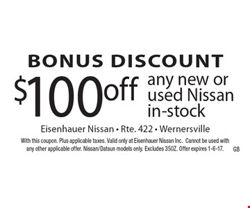 BONUS DISCOUNT $100off any new or used Nissan in-stock. With this coupon. Plus applicable taxes. Valid only at Eisenhauer Nissan Inc.Cannot be used with any other applicable offer. Nissan/Datsun models only. Excludes 350Z. Offer expires 1-6-17.
