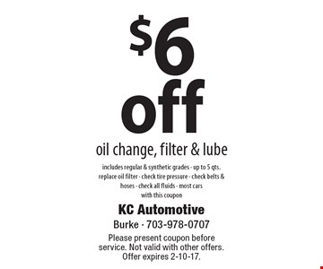 $6 off oil change, filter & lube, includes regular & synthetic grades - up to 5 qts. replace oil filter - check tire pressure - check belts & hoses - check all fluids - most cars with this coupon. Please present coupon before service. Not valid with other offers. Offer expires 2-10-17.