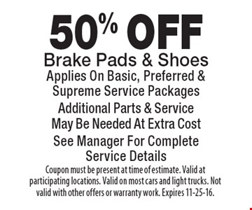 50% OFF Brake Pads & Shoes. Applies On Basic, Preferred & Supreme Service Packages. Additional Parts & Service. May Be Needed At Extra Cost. See Manager For CompleteService Details. Coupon must be present at time of estimate. Valid at participating locations. Valid on most cars and light trucks. Not valid with other offers or warranty work. Expires 11-25-16.