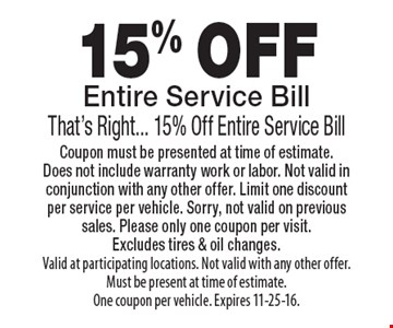 15% OFF Entire Service Bill. That's Right... 15% Off Entire Service Bill. Coupon must be presented at time of estimate. Does not include warranty work or labor. Not valid in conjunction with any other offer. Limit one discount per service per vehicle. Sorry, not valid on previous sales. Please only one coupon per visit.Excludes tires & oil changes. Valid at participating locations. Not valid with any other offer. Must be present at time of estimate.One coupon per vehicle. Expires 11-25-16.