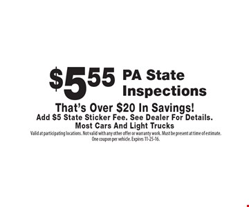$5.55 PA State Inspections. That's Over $20 In Savings! Add $5 State Sticker Fee. See Dealer For Details. Most Cars And Light Trucks. Valid at participating locations. Not valid with any other offer or warranty work. Must be present at time of estimate. One coupon per vehicle. Expires 11-25-16.