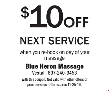 $10 OFF next service when you re-book on day of your massage. With this coupon. Not valid with other offers or prior services. Offer expires 11-25-16.