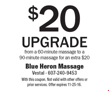 $20 UPGRADE from a 60-minute massage to a 90-minute massage for an extra $20. With this coupon. Not valid with other offers or prior services. Offer expires 11-25-16.