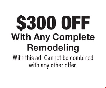 $300 off any complete remodeling. With this ad. Cannot be combined with any other offer.