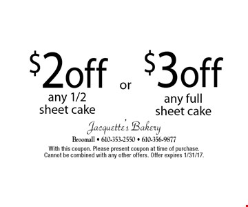 $3 off any full sheet cake OR $2 off any 1/2 sheet cake. With this coupon. Please present coupon at time of purchase.Cannot be combined with any other offers. Offer expires 1/31/17.