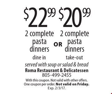$20.99 2 complete pasta dinners take-out OR $22.99 2 complete pasta dinners dine in. served with soup or salad & bread. With this coupon. Not valid with other offers. One coupon per order. Not valid on Friday. Exp. 2/3/17.