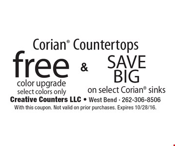Corian® Countertops free color upgrade select colors only. Save Big on select Corian® sinks. With this coupon. Not valid on prior purchases. Expires 10/28/16.