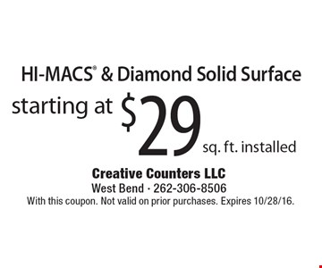 Starting at $29 sq. ft. installed HI-MACS® & Diamond Solid Surface. With this coupon. Not valid on prior purchases. Expires 10/28/16.