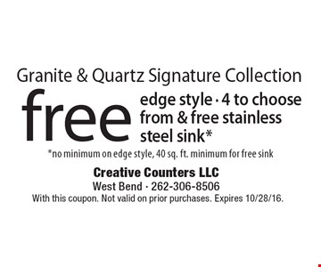 Granite & Quartz Signature Collection free edge style, 4 to choose from & free stainless steel sink*. *no minimum on edge style, 40 sq. ft. minimum for free sink. With this coupon. Not valid on prior purchases. Expires 10/28/16.