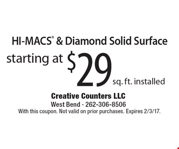 HI-MACS & Diamond Solid Surface Starting at $29 sq. ft. installed. With this coupon. Not valid on prior purchases. Expires 2/3/17.