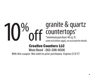 10% off granite & quartz countertops*. *minimum purchase 40 sq. ft. some restrictions apply, see associate for details. With this coupon. Not valid on prior purchases. Expires 2/3/17.