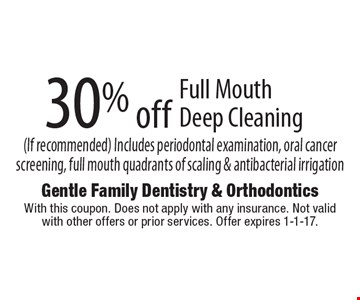 30% off Full Mouth Deep Cleaning (If recommended). Includes periodontal examination, oral cancer screening, full mouth quadrants of scaling & antibacterial irrigation. With this coupon. Does not apply with any insurance. Not valid with other offers or prior services. Offer expires 1-1-17.