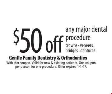 $50 off any major dental procedure crowns - veneers bridges - dentures. With this coupon. Valid for new & existing patients. One coupon per person for one procedure. Offer expires 1-1-17.