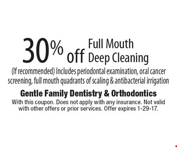 30% off Full Mouth Deep Cleaning (If recommended) Includes periodontal examination, oral cancer screening, full mouth quadrants of scaling & antibacterial irrigation. With this coupon. Does not apply with any insurance. Not valid with other offers or prior services. Offer expires 1-29-17.