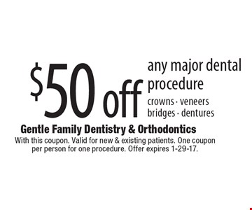 $50 off any major dental procedure crowns - veneers bridges - dentures. With this coupon. Valid for new & existing patients. One coupon per person for one procedure. Offer expires 1-29-17.