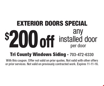 EXTERIOR DOORS SPECIAL. $200 off any installed door. Per door. With this coupon. Offer not valid on prior quotes. Not valid with other offers or prior services. Not valid on previously contracted work. Expires 11-11-16.
