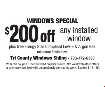 WINDOWS SPECIAL. $200 off any installed window plus free Energy Star Compliant Low-E & Argon Gas. Minimum 5 windows. With this coupon. Offer not valid on prior quotes. Not valid with other offers or prior services. Not valid on previously contracted work. Expires 11-11-16.