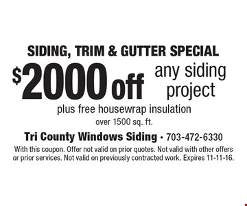 SIDING, TRIM & GUTTER SPECIAL. $2000 off any siding project plus free house wrap insulation over 1500 sq. ft. With this coupon. Offer not valid on prior quotes. Not valid with other offers or prior services. Not valid on previously contracted work. Expires 11-11-16.