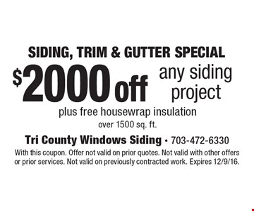 SIDING, TRIM & GUTTER SPECIAL $2000 off any siding project plus free housewrap insulation over 1500 sq. ft. With this coupon. Offer not valid on prior quotes. Not valid with other offers or prior services. Not valid on previously contracted work. Expires 12/9/16.