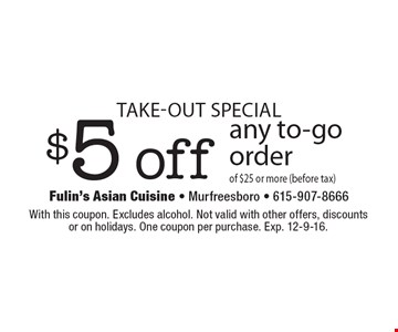 Take-out special- $5 off any to-go order of $25 or more (before tax). With this coupon. Excludes alcohol. Not valid with other offers, discounts or on holidays. One coupon per purchase. Exp. 12-9-16.