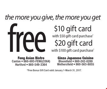 the more you give, the more you get free $10 gift card with $50 gift card purchase* $20 gift card with $100 gift card purchase*. *Free Bonus Gift Card valid January 1-March 31, 2017.